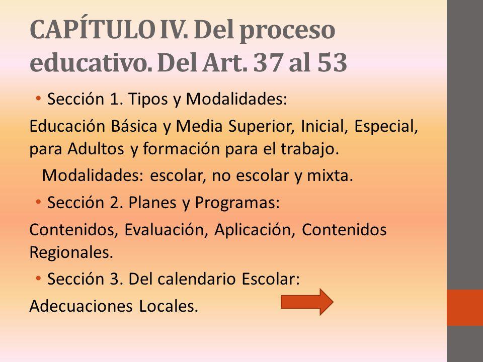 CAPÍTULO IV. Del proceso educativo. Del Art. 37 al 53 Sección 1. Tipos y Modalidades: Educación Básica y Media Superior, Inicial, Especial, para Adult