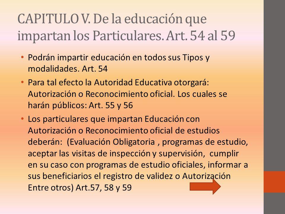 CAPITULO V. De la educación que impartan los Particulares. Art. 54 al 59 Podrán impartir educación en todos sus Tipos y modalidades. Art. 54 Para tal