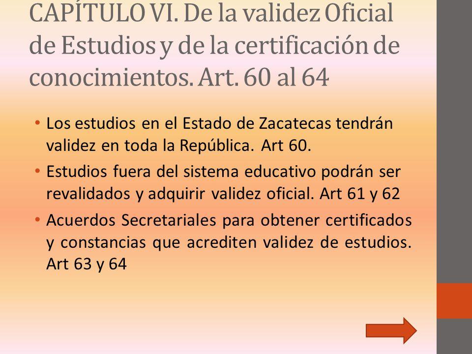 CAPÍTULO VI. De la validez Oficial de Estudios y de la certificación de conocimientos. Art. 60 al 64 Los estudios en el Estado de Zacatecas tendrán va
