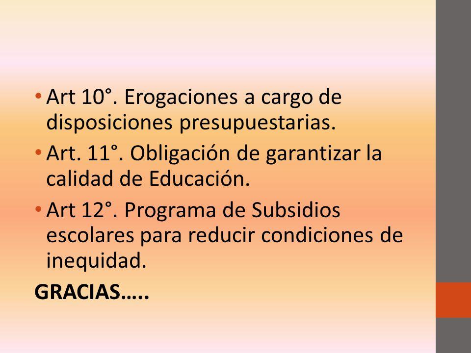 Art 10°. Erogaciones a cargo de disposiciones presupuestarias. Art. 11°. Obligación de garantizar la calidad de Educación. Art 12°. Programa de Subsid