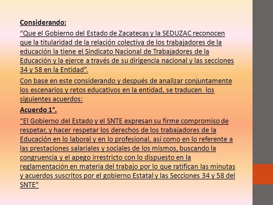 Considerando: Que el Gobierno del Estado de Zacatecas y la SEDUZAC reconocen que la titularidad de la relación colectiva de los trabajadores de la educación la tiene el Sindicato Nacional de Trabajadores de la Educación y la ejerce a través de su dirigencia nacional y las secciones 34 y 58 en la Entidad.