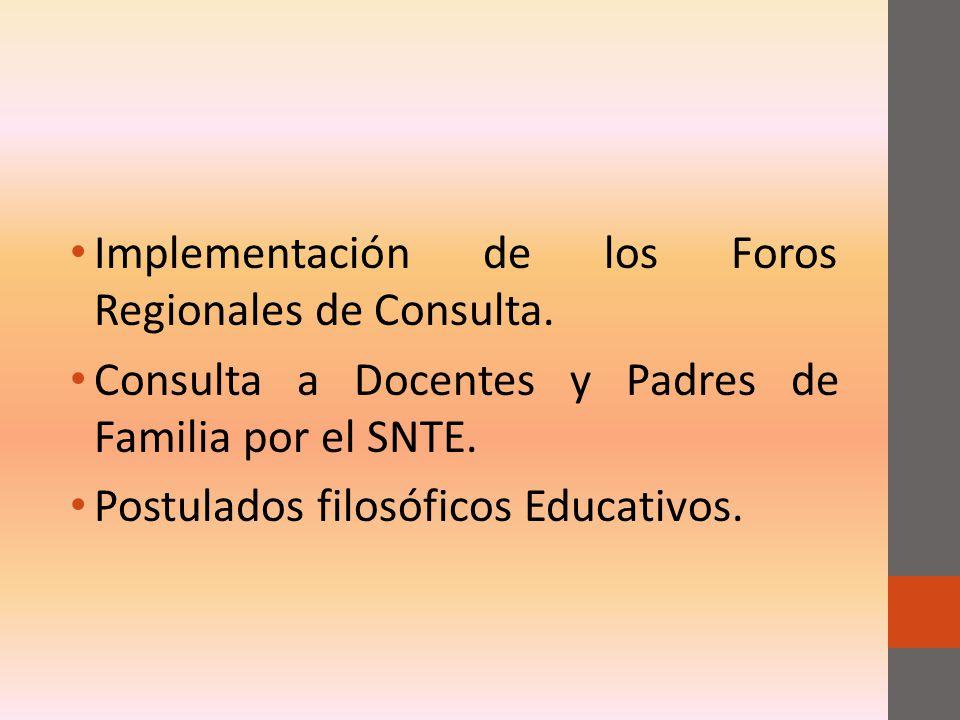 Implementación de los Foros Regionales de Consulta. Consulta a Docentes y Padres de Familia por el SNTE. Postulados filosóficos Educativos.