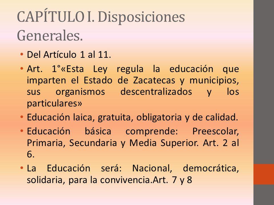 CAPÍTULO I. Disposiciones Generales. Del Artículo 1 al 11. Art. 1°«Esta Ley regula la educación que imparten el Estado de Zacatecas y municipios, sus