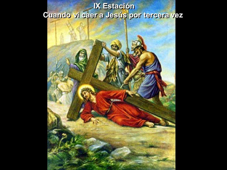 IX Estación Cuando vi caer a Jesús por tercera vez IX Estación Cuando vi caer a Jesús por tercera vez