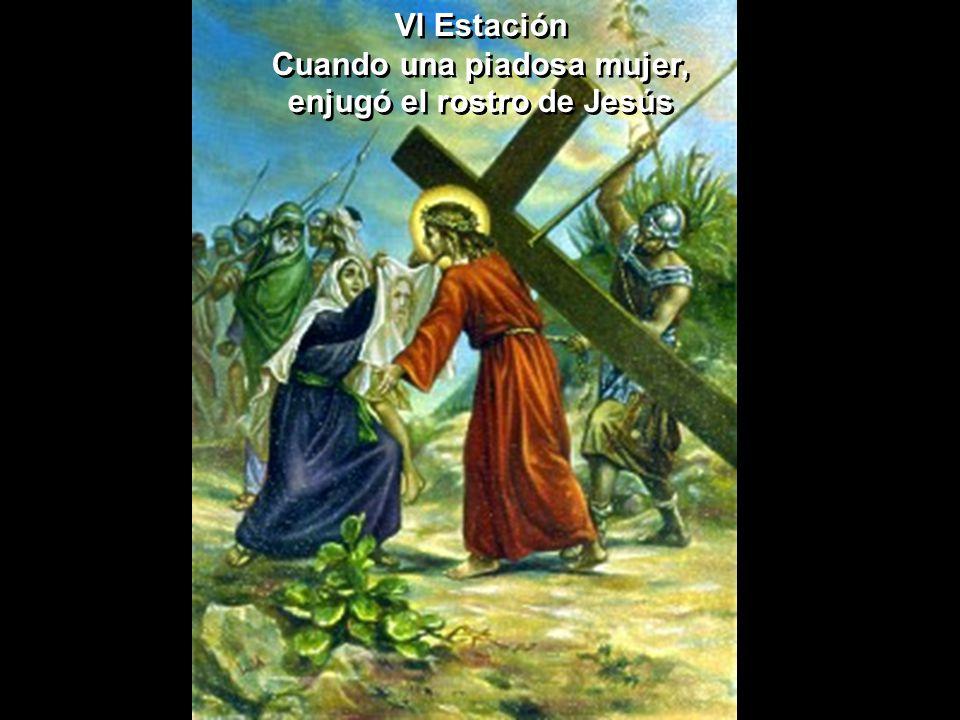 VI Estación Cuando una piadosa mujer, enjugó el rostro de Jesús VI Estación Cuando una piadosa mujer, enjugó el rostro de Jesús