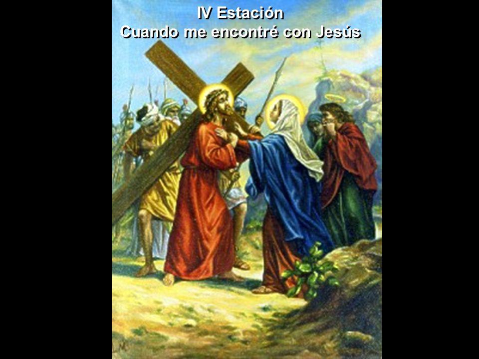 IV Estación Cuando me encontré con Jesús IV Estación Cuando me encontré con Jesús