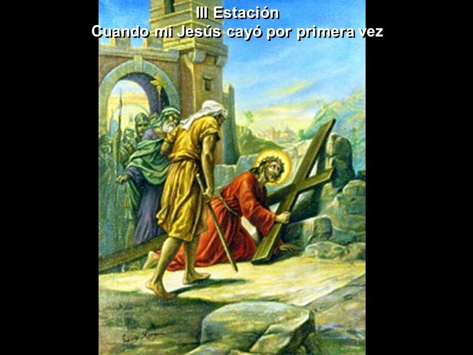 III Estación Cuando mi Jesús cayó por primera vez III Estación Cuando mi Jesús cayó por primera vez