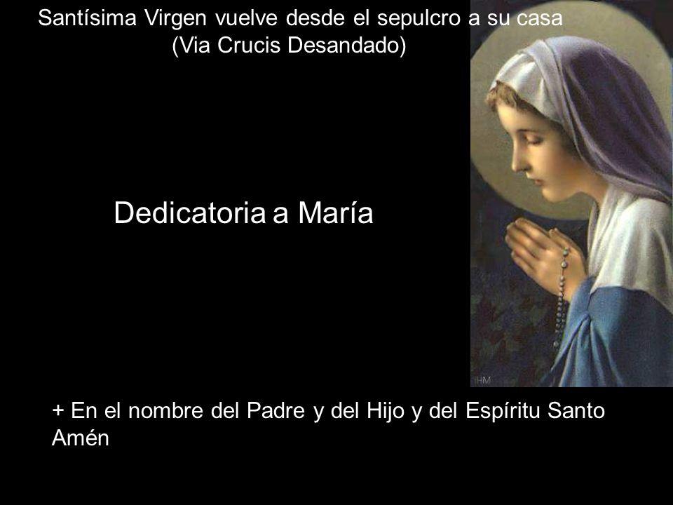 Dedicatoria a María + En el nombre del Padre y del Hijo y del Espíritu Santo Amén La Santísima Virgen vuelve desde el sepulcro a su casa (Via Crucis Desandado)