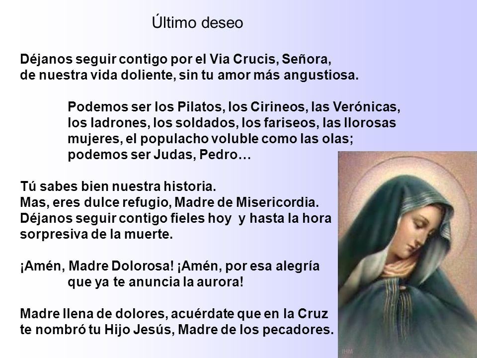 Último deseo Déjanos seguir contigo por el Via Crucis, Señora, de nuestra vida doliente, sin tu amor más angustiosa. Podemos ser los Pilatos, los Ciri