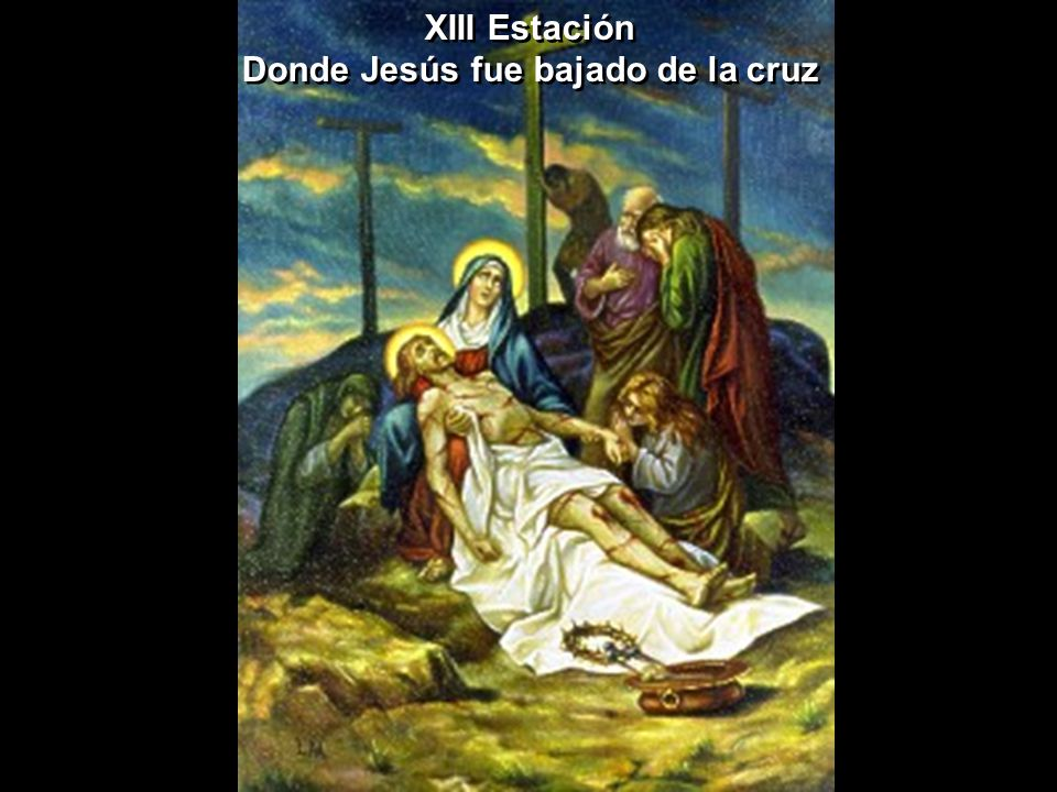 XIII Estación Donde Jesús fue bajado de la cruz XIII Estación Donde Jesús fue bajado de la cruz