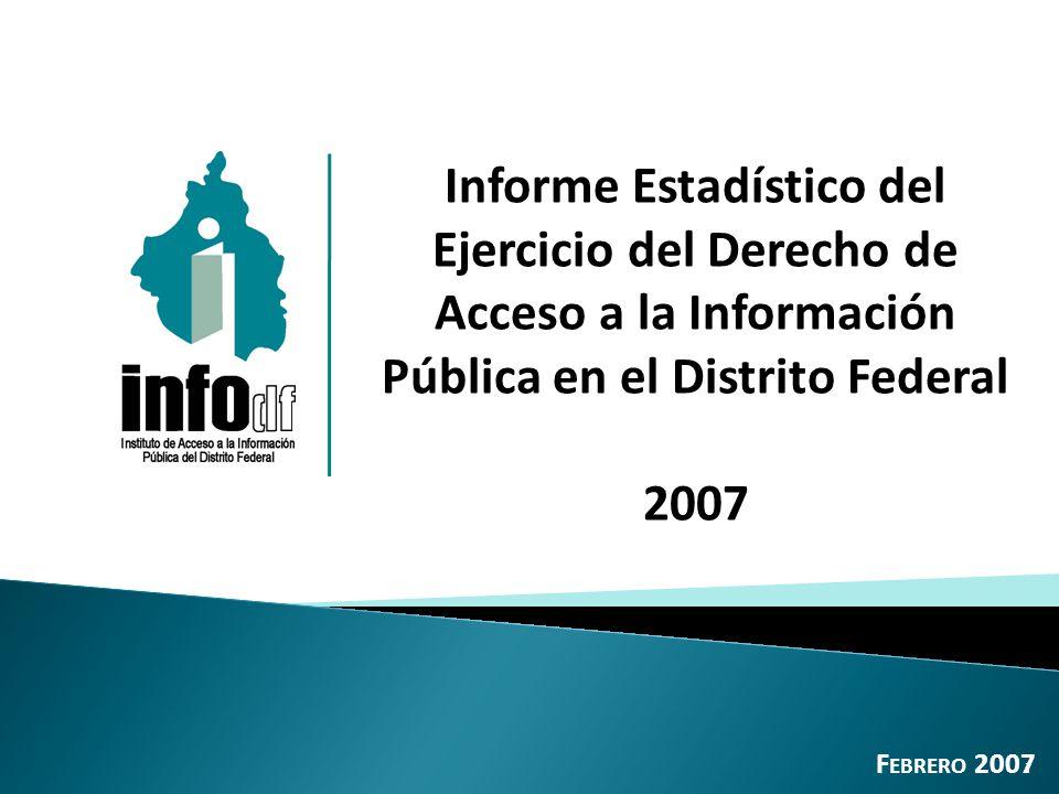 Informe Estadístico del Ejercicio del Derecho de Acceso a la Información Pública en el Distrito Federal 2007 F EBRERO 2007 1