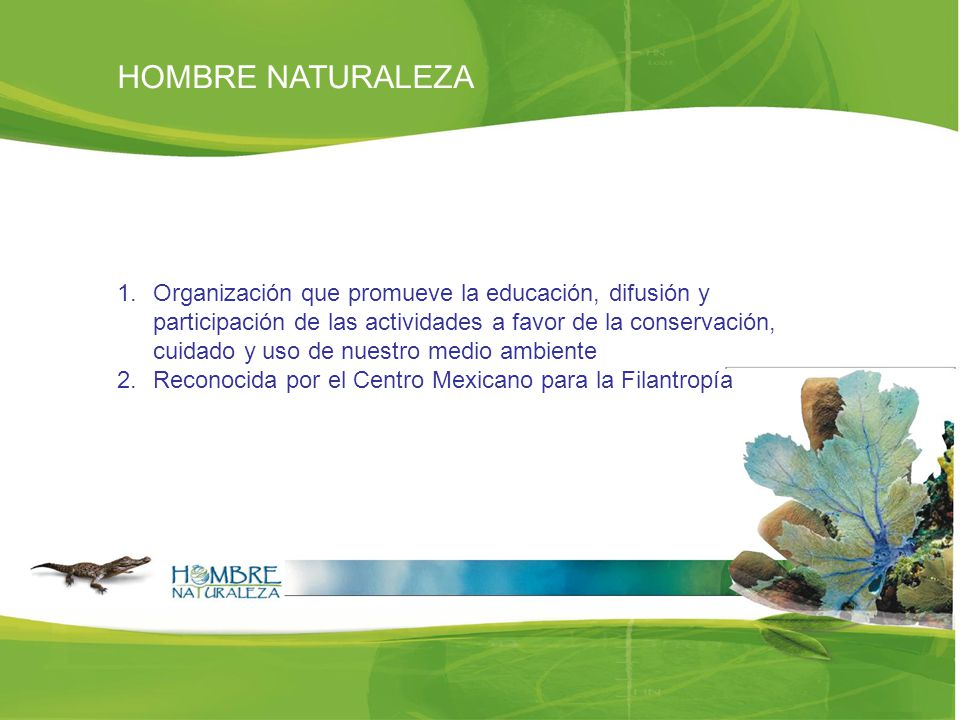 HOMBRE NATURALEZA 1.Organización que promueve la educación, difusión y participación de las actividades a favor de la conservación, cuidado y uso de nuestro medio ambiente 2.Reconocida por el Centro Mexicano para la Filantropía