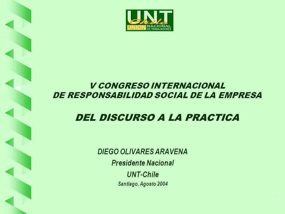 1 V CONGRESO INTERNACIONAL DE RESPONSABILIDAD SOCIAL DE LA EMPRESA DEL DISCURSO A LA PRACTICA DIEGO OLIVARES ARAVENA Presidente Nacional UNT-Chile Santiago, Agosto 2004