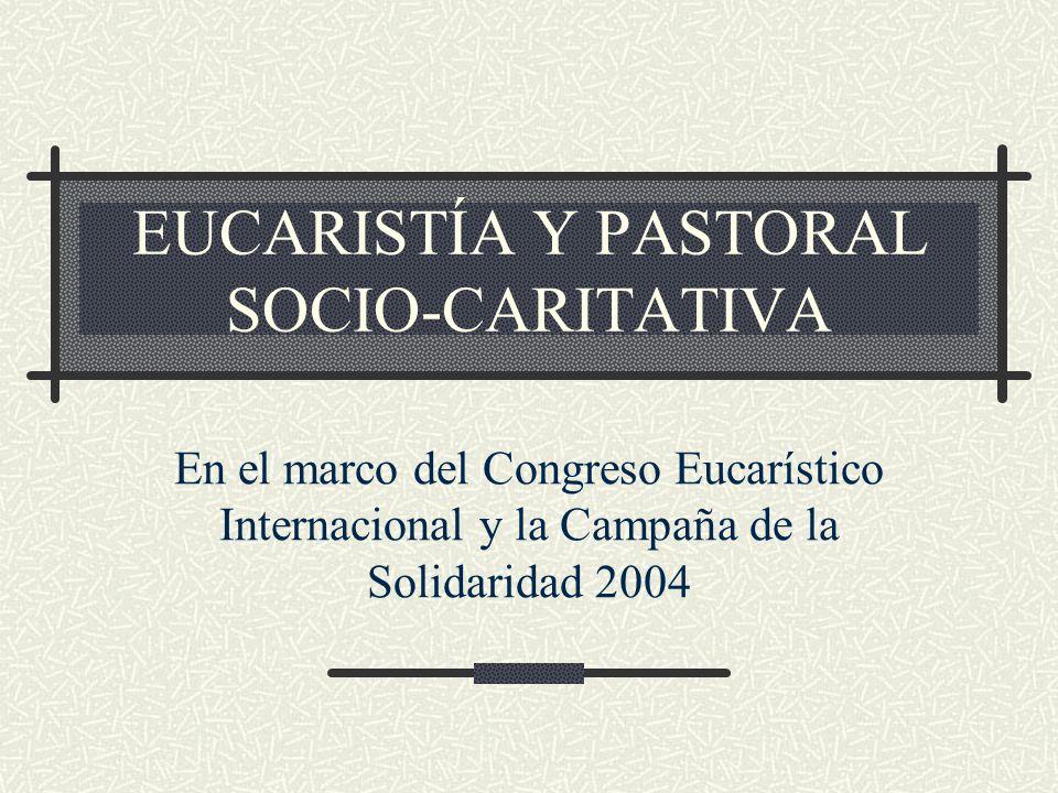 EUCARISTÍA Y PASTORAL SOCIO-CARITATIVA En el marco del Congreso Eucarístico Internacional y la Campaña de la Solidaridad 2004