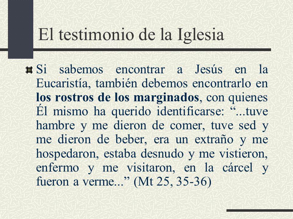 El testimonio de la Iglesia Si sabemos encontrar a Jesús en la Eucaristía, también debemos encontrarlo en los rostros de los marginados, con quienes É
