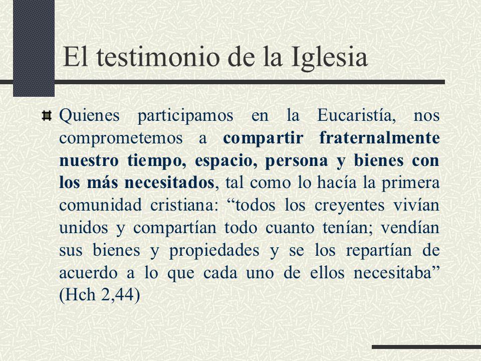El testimonio de la Iglesia Quienes participamos en la Eucaristía, nos comprometemos a compartir fraternalmente nuestro tiempo, espacio, persona y bie