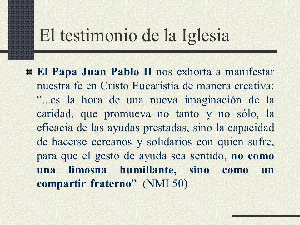 El testimonio de la Iglesia El Papa Juan Pablo II nos exhorta a manifestar nuestra fe en Cristo Eucaristía de manera creativa:...es la hora de una nueva imaginación de la caridad, que promueva no tanto y no sólo, la eficacia de las ayudas prestadas, sino la capacidad de hacerse cercanos y solidarios con quien sufre, para que el gesto de ayuda sea sentido, no como una limosna humillante, sino como un compartir fraterno (NMI 50)
