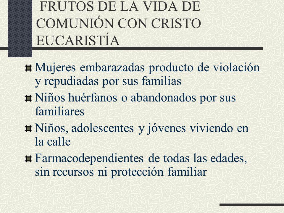 FRUTOS DE LA VIDA DE COMUNIÓN CON CRISTO EUCARISTÍA Mujeres embarazadas producto de violación y repudiadas por sus familias Niños huérfanos o abandona