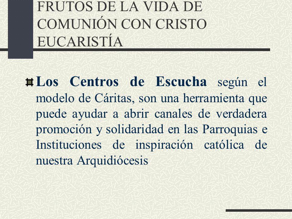 FRUTOS DE LA VIDA DE COMUNIÓN CON CRISTO EUCARISTÍA Los Centros de Escucha según el modelo de Cáritas, son una herramienta que puede ayudar a abrir canales de verdadera promoción y solidaridad en las Parroquias e Instituciones de inspiración católica de nuestra Arquidiócesis