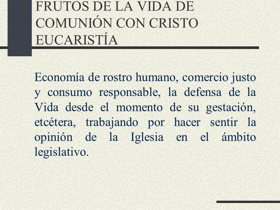 FRUTOS DE LA VIDA DE COMUNIÓN CON CRISTO EUCARISTÍA Economía de rostro humano, comercio justo y consumo responsable, la defensa de la Vida desde el mo