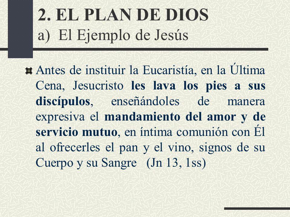 2. EL PLAN DE DIOS a) El Ejemplo de Jesús Antes de instituir la Eucaristía, en la Última Cena, Jesucristo les lava los pies a sus discípulos, enseñánd
