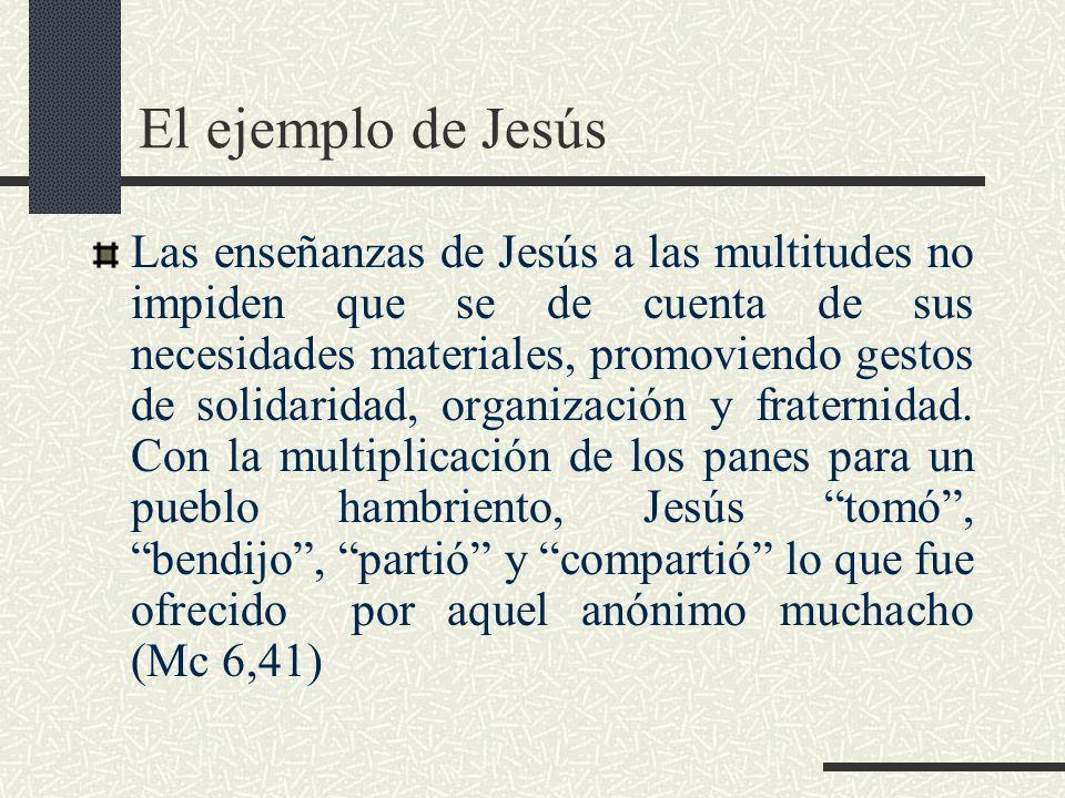 El ejemplo de Jesús Las enseñanzas de Jesús a las multitudes no impiden que se de cuenta de sus necesidades materiales, promoviendo gestos de solidaridad, organización y fraternidad.