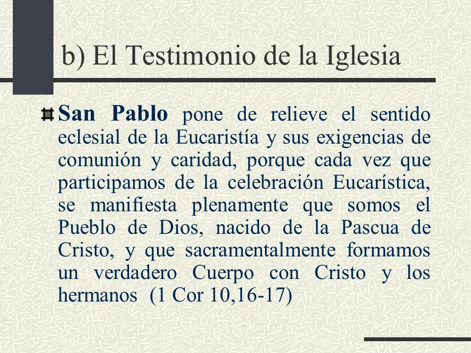 El testimonio de la Iglesia El Concilio Vaticano II enseña:...participando realmente del Cuerpo del Señor en la fracción del Pan Eucarístico, somos elevados a una comunión con Él y entre nosotros (LG 7b)
