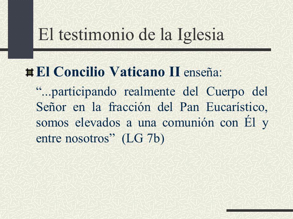 El testimonio de la Iglesia El Concilio Vaticano II enseña:...participando realmente del Cuerpo del Señor en la fracción del Pan Eucarístico, somos el