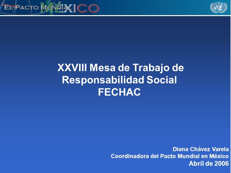 XXVIII Mesa de Trabajo de Responsabilidad Social FECHAC Diana Chávez Varela Coordinadora del Pacto Mundial en México Abril de 2006