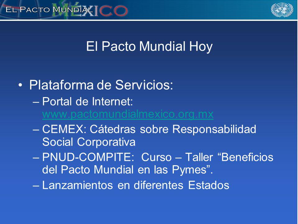 El Pacto Mundial Hoy Plataforma de Servicios: –Portal de Internet: www.pactomundialmexico.org.mx www.pactomundialmexico.org.mx –CEMEX: Cátedras sobre Responsabilidad Social Corporativa –PNUD-COMPITE: Curso – Taller Beneficios del Pacto Mundial en las Pymes.