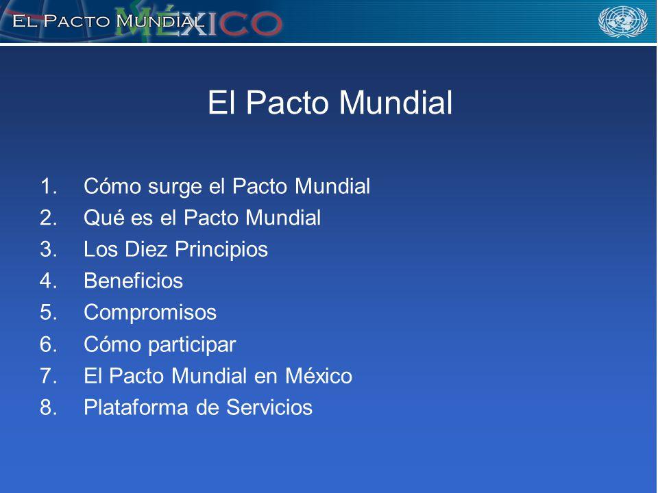 El Pacto Mundial 1.Cómo surge el Pacto Mundial 2.Qué es el Pacto Mundial 3.Los Diez Principios 4.Beneficios 5.Compromisos 6.Cómo participar 7.El Pacto Mundial en México 8.Plataforma de Servicios