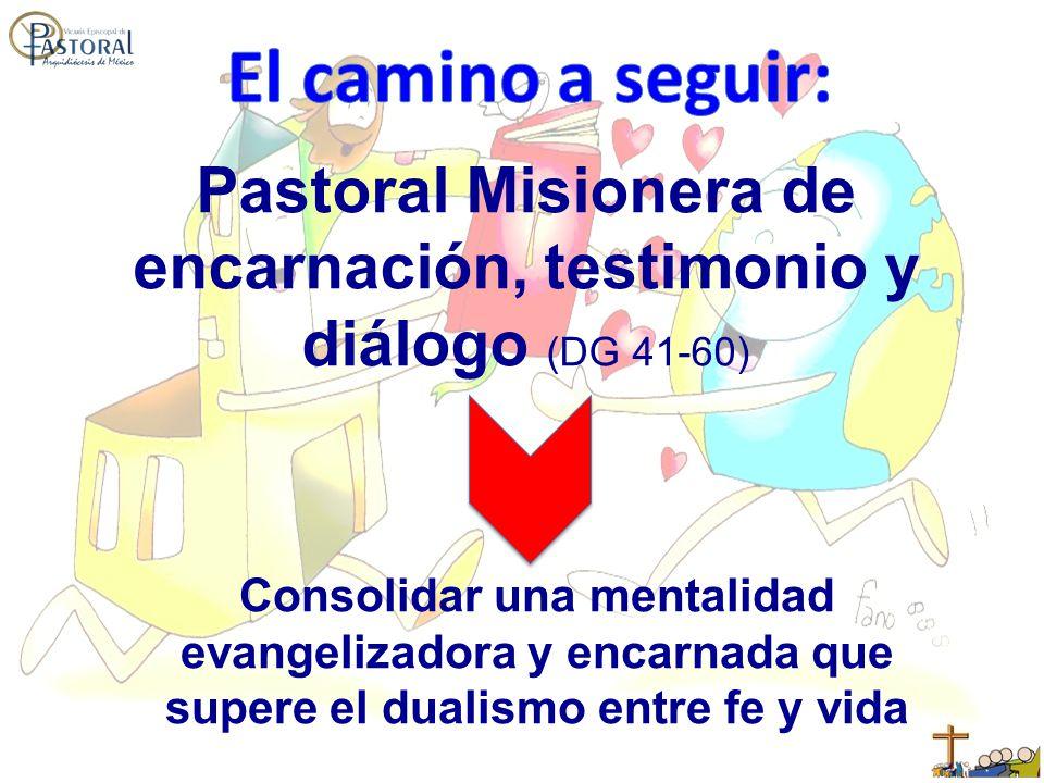 Pastoral Misionera de encarnación, testimonio y diálogo (DG 41-60) Consolidar una mentalidad evangelizadora y encarnada que supere el dualismo entre fe y vida