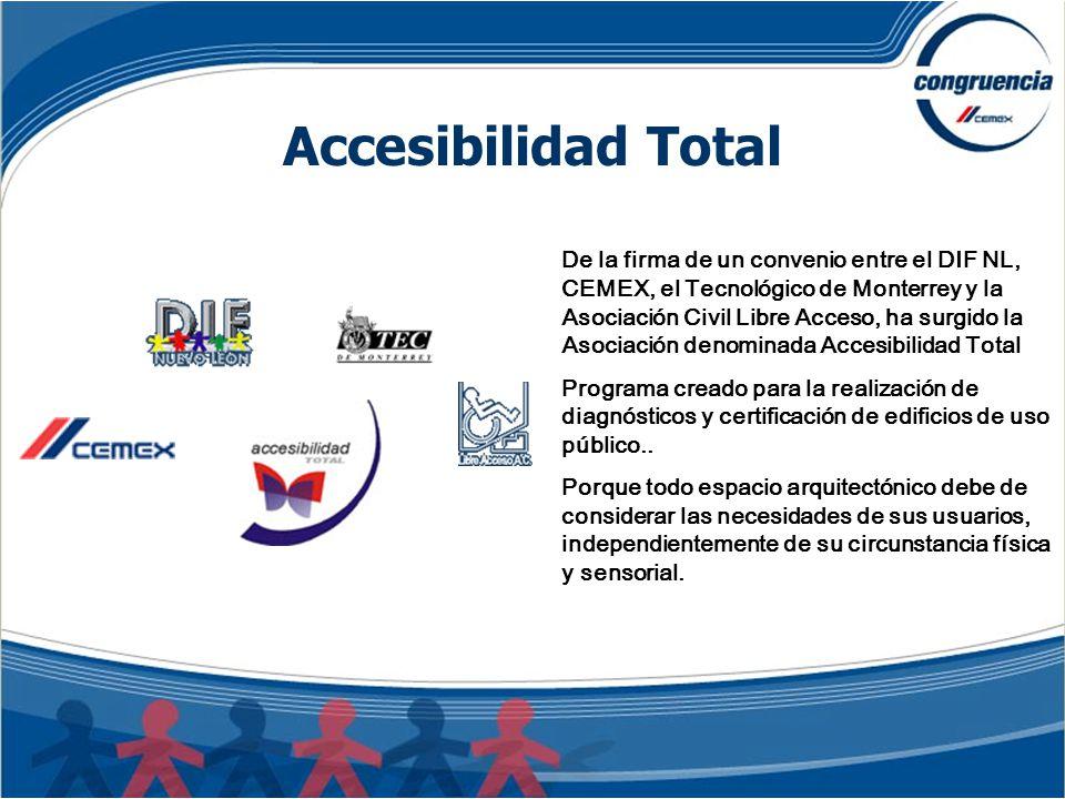 De la firma de un convenio entre el DIF NL, CEMEX, el Tecnológico de Monterrey y la Asociación Civil Libre Acceso, ha surgido la Asociación denominada Accesibilidad Total Programa creado para la realización de diagnósticos y certificación de edificios de uso público..