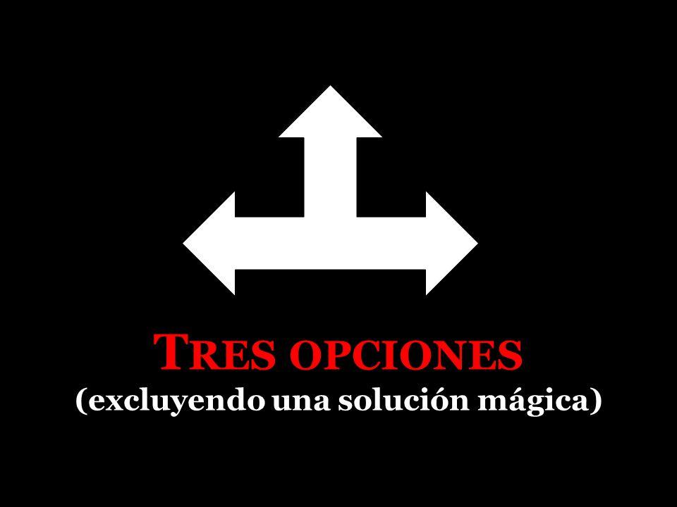 T RES OPCIONES (excluyendo una solución mágica)