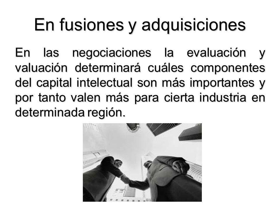 En fusiones y adquisiciones En las negociaciones la evaluación y valuación determinará cuáles componentes del capital intelectual son más importantes