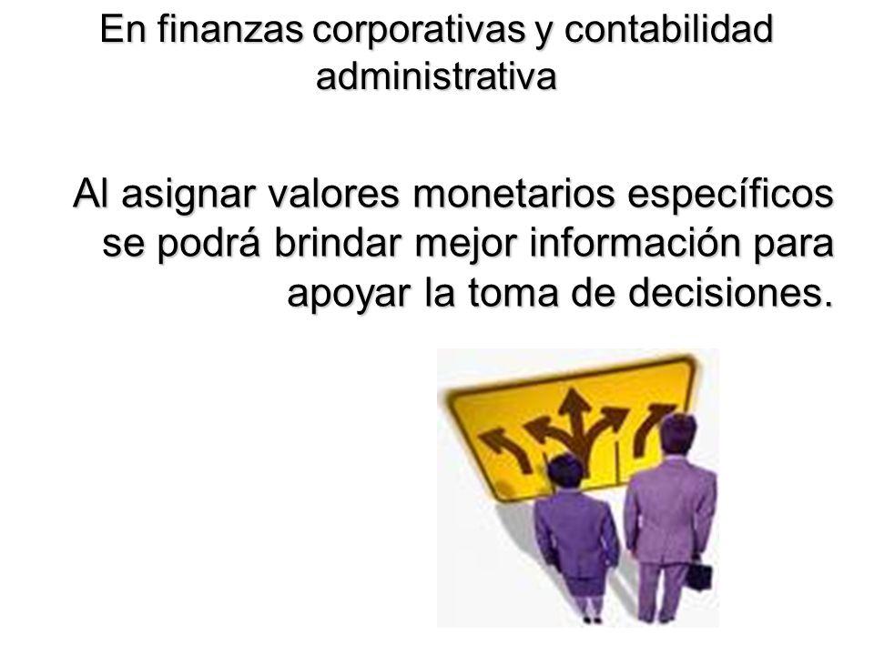 En finanzas corporativas y contabilidad administrativa Al asignar valores monetarios específicos se podrá brindar mejor información para apoyar la tom