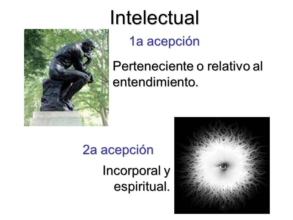 Intelectual Perteneciente o relativo al entendimiento. Incorporal y espiritual. 1a acepción 2a acepción