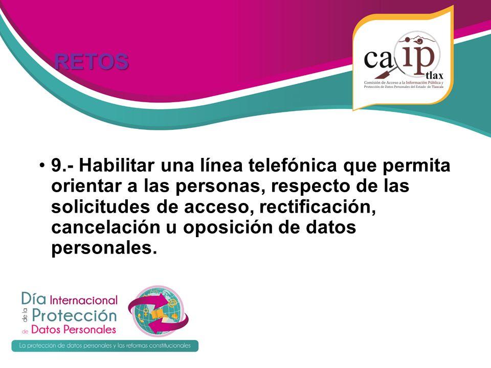 RETOS RETOS 9.- Habilitar una línea telefónica que permita orientar a las personas, respecto de las solicitudes de acceso, rectificación, cancelación u oposición de datos personales.