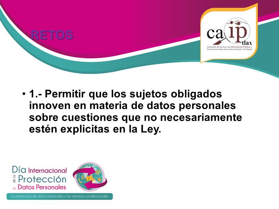 RETOS RETOS 1.- Permitir que los sujetos obligados innoven en materia de datos personales sobre cuestiones que no necesariamente estén explicitas en la Ley.