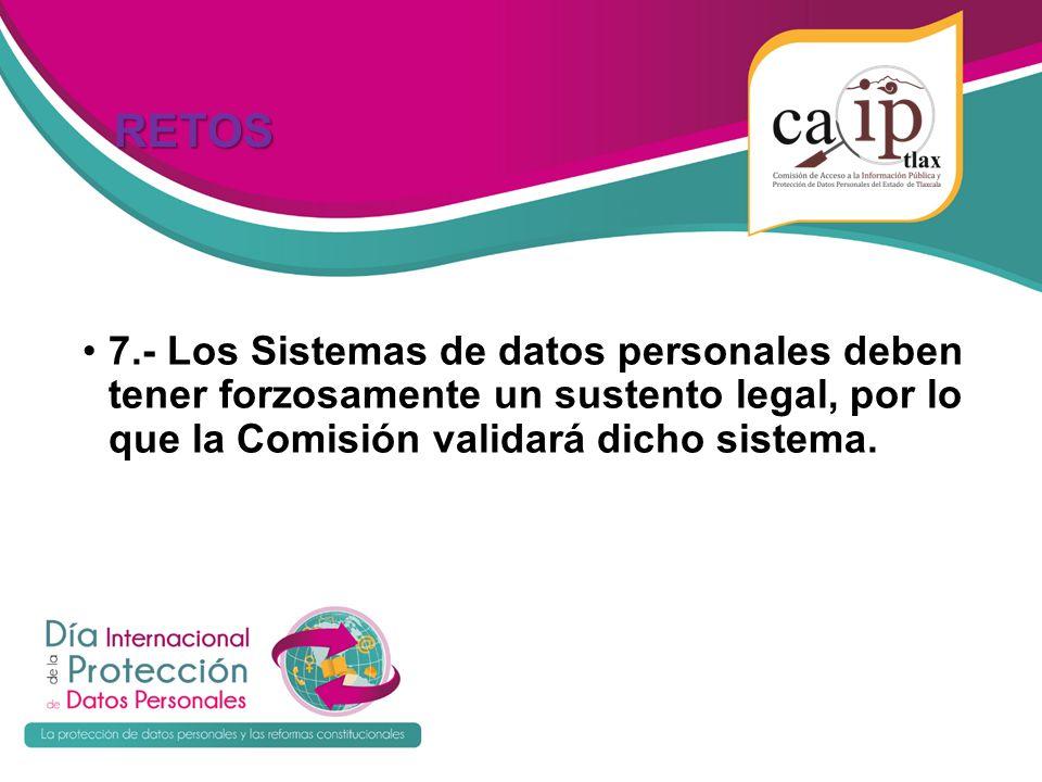 RETOS RETOS 7.- Los Sistemas de datos personales deben tener forzosamente un sustento legal, por lo que la Comisión validará dicho sistema.