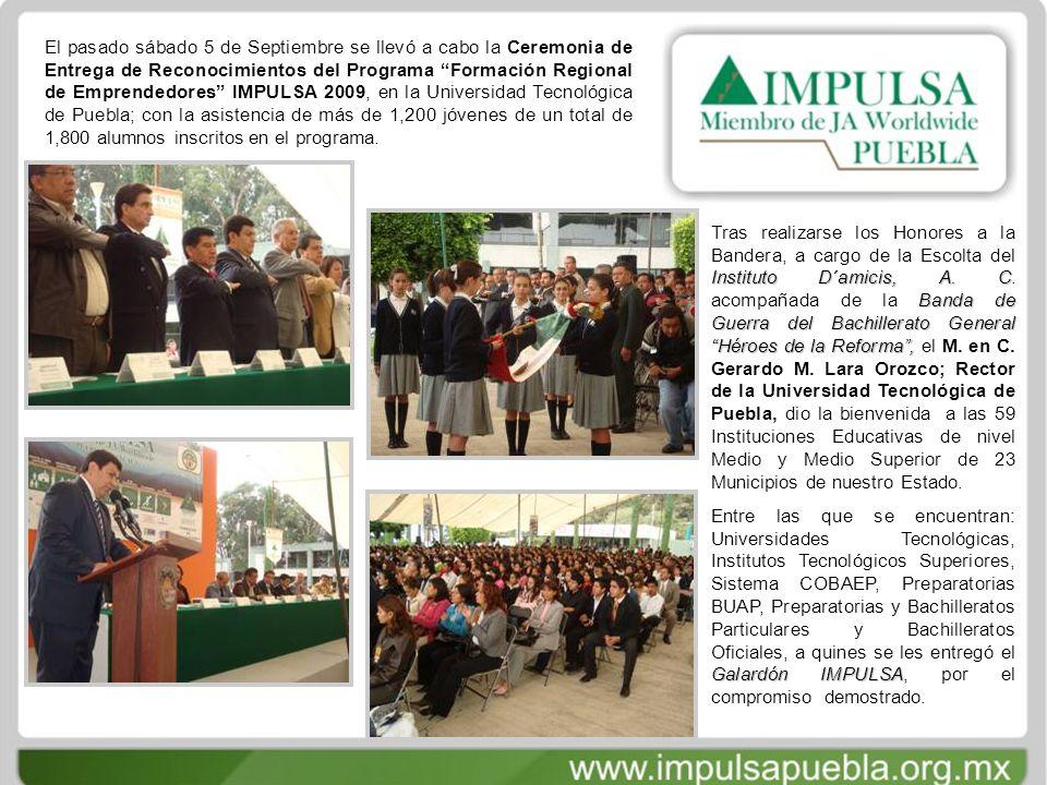 El pasado sábado 5 de Septiembre se llevó a cabo la Ceremonia de Entrega de Reconocimientos del Programa Formación Regional de Emprendedores IMPULSA 2009, en la Universidad Tecnológica de Puebla; con la asistencia de más de 1,200 jóvenes de un total de 1,800 alumnos inscritos en el programa.