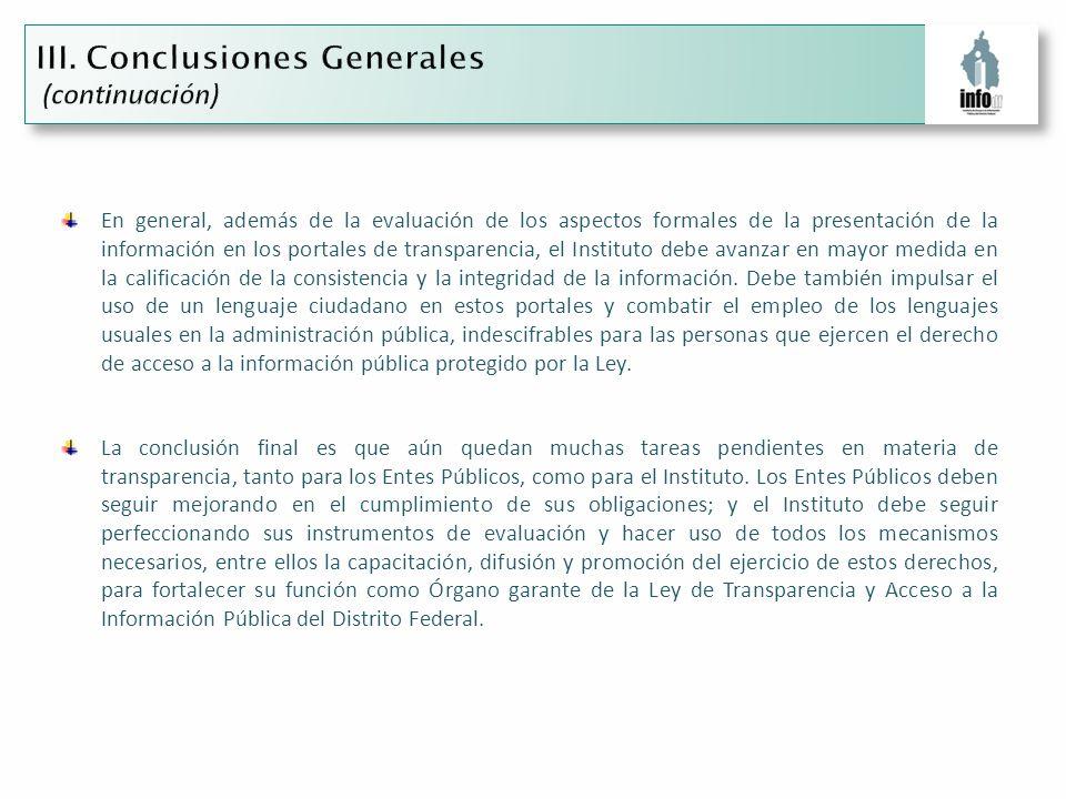 En general, además de la evaluación de los aspectos formales de la presentación de la información en los portales de transparencia, el Instituto debe avanzar en mayor medida en la calificación de la consistencia y la integridad de la información.