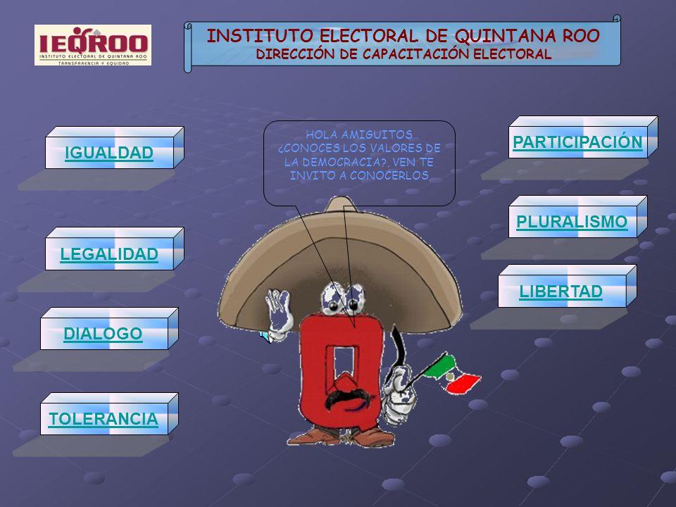 IGUALDAD TOLERANCIA PARTICIPACIÓN LEGALIDAD PLURALISMO DIALOGO LIBERTAD INSTITUTO ELECTORAL DE QUINTANA ROO DIRECCIÓN DE CAPACITACIÓN ELECTORAL HOLA AMIGUITOS ¿CONOCES LOS VALORES DE LA DEMOCRACIA?, VEN TE INVITO A CONOCERLOS
