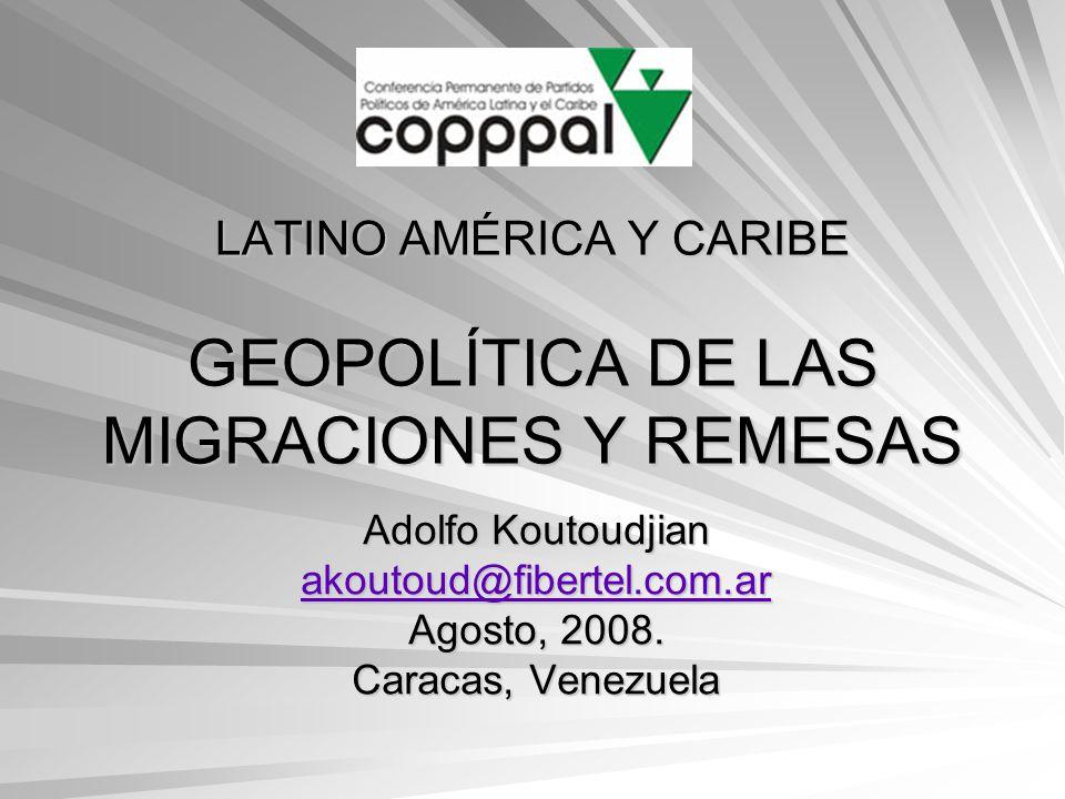 LATINO AMÉRICA Y CARIBE GEOPOLÍTICA DE LAS MIGRACIONES Y REMESAS Adolfo Koutoudjian akoutoud@fibertel.com.ar Agosto, 2008. Caracas, Venezuela