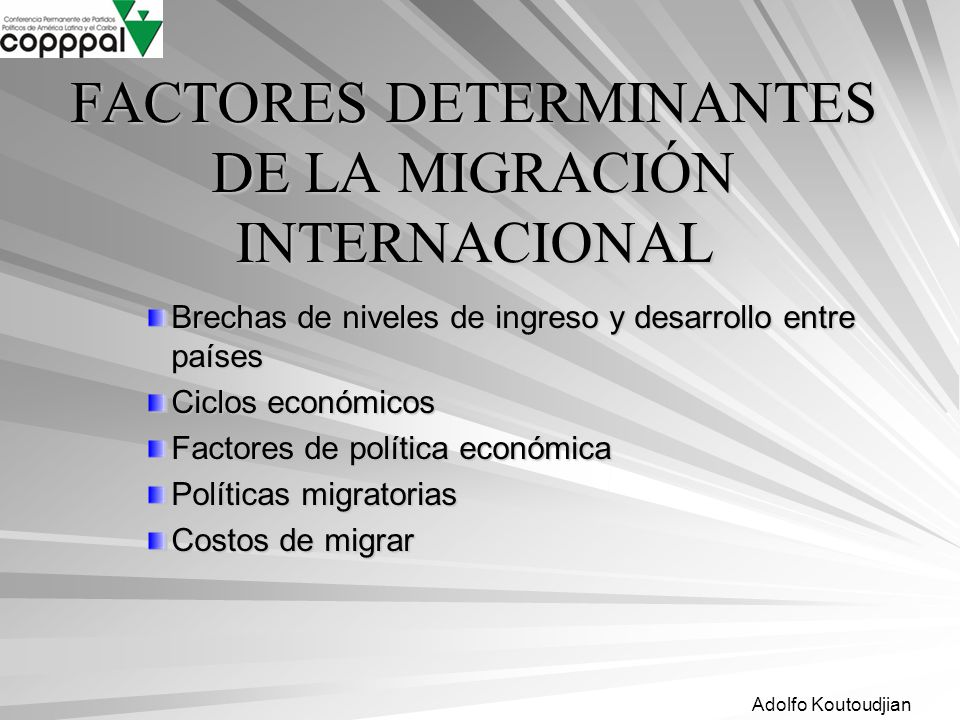 Adolfo Koutoudjian FACTORES DETERMINANTES DE LA MIGRACIÓN INTERNACIONAL Brechas de niveles de ingreso y desarrollo entre países Ciclos económicos Fact