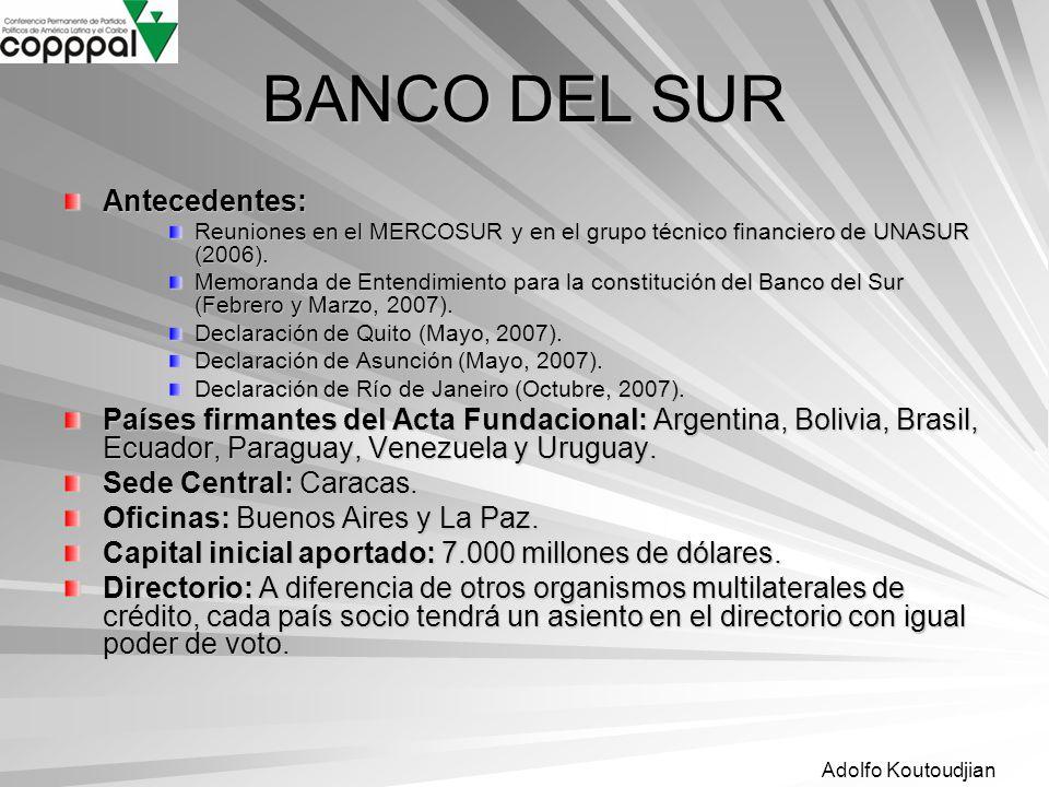 Adolfo Koutoudjian BANCO DEL SUR Antecedentes: Reuniones en el MERCOSUR y en el grupo técnico financiero de UNASUR (2006). Memoranda de Entendimiento