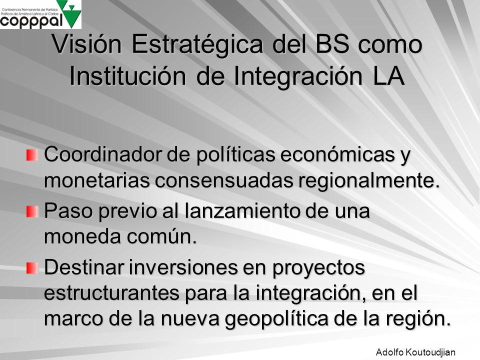Adolfo Koutoudjian Visión Estratégica del BS como Institución de Integración LA Coordinador de políticas económicas y monetarias consensuadas regional