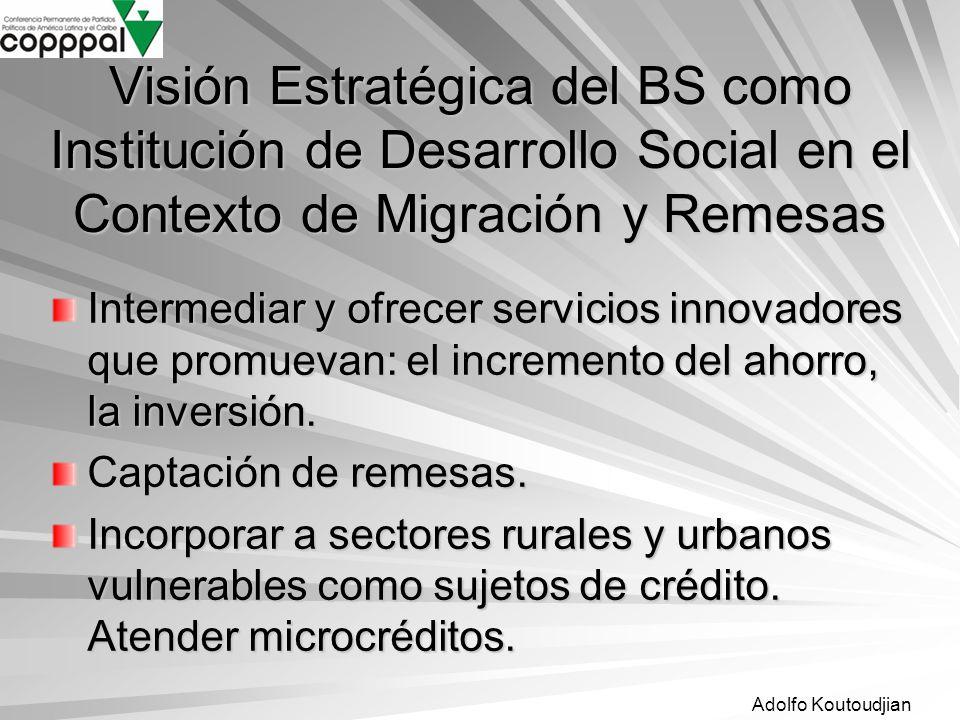 Adolfo Koutoudjian Visión Estratégica del BS como Institución de Desarrollo Social en el Contexto de Migración y Remesas Intermediar y ofrecer servici