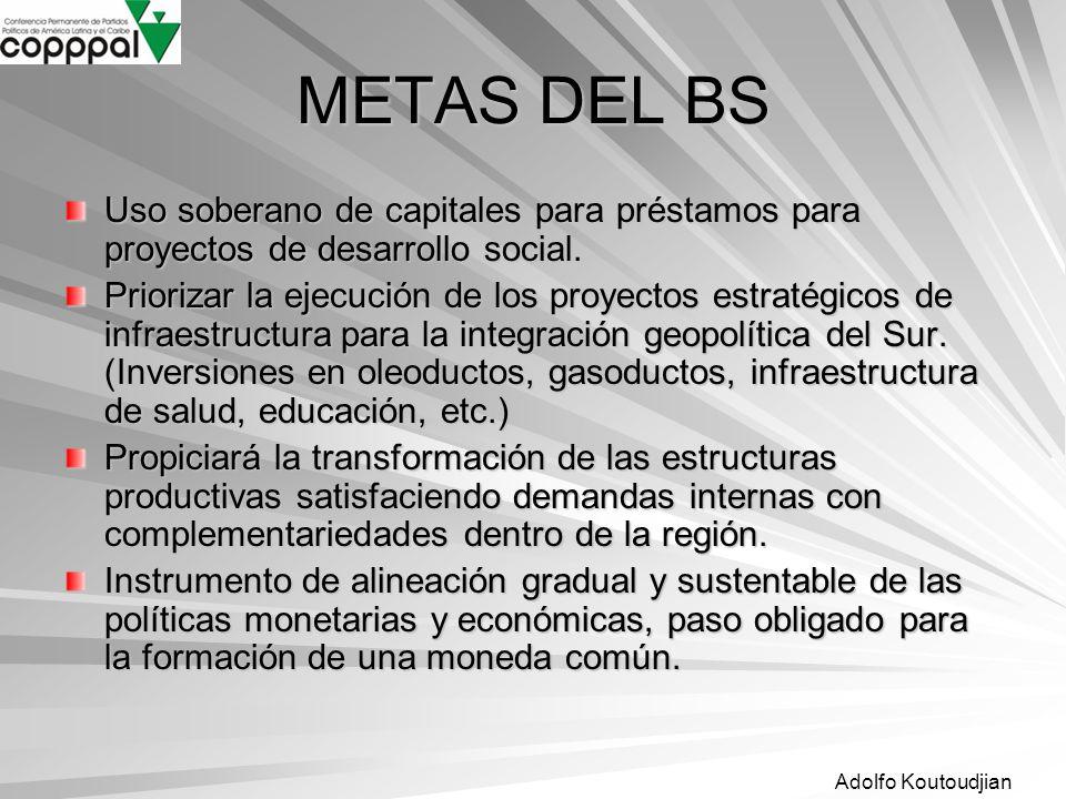 Adolfo Koutoudjian METAS DEL BS Uso soberano de capitales para préstamos para proyectos de desarrollo social. Priorizar la ejecución de los proyectos