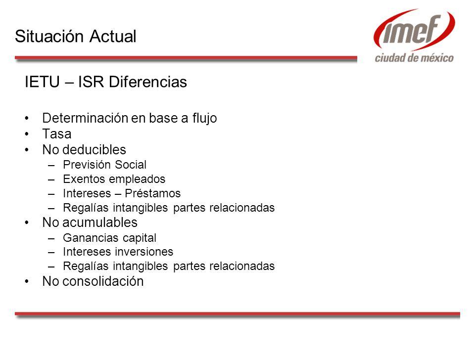 IETU – ISR Diferencias Determinación en base a flujo Tasa No deducibles –Previsión Social –Exentos empleados –Intereses – Préstamos –Regalías intangib
